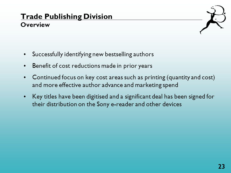 23 Trade Publishing Division Overview Successfully identifying new bestselling authors Benefit of cost reductions made in prior years Continued focus on key cost areas such as printing (quantity and cost) and more effective author advance and marketing spend Key titles have been digitised and a significant deal has been signed for their distribution on the Sony e-reader and other devices