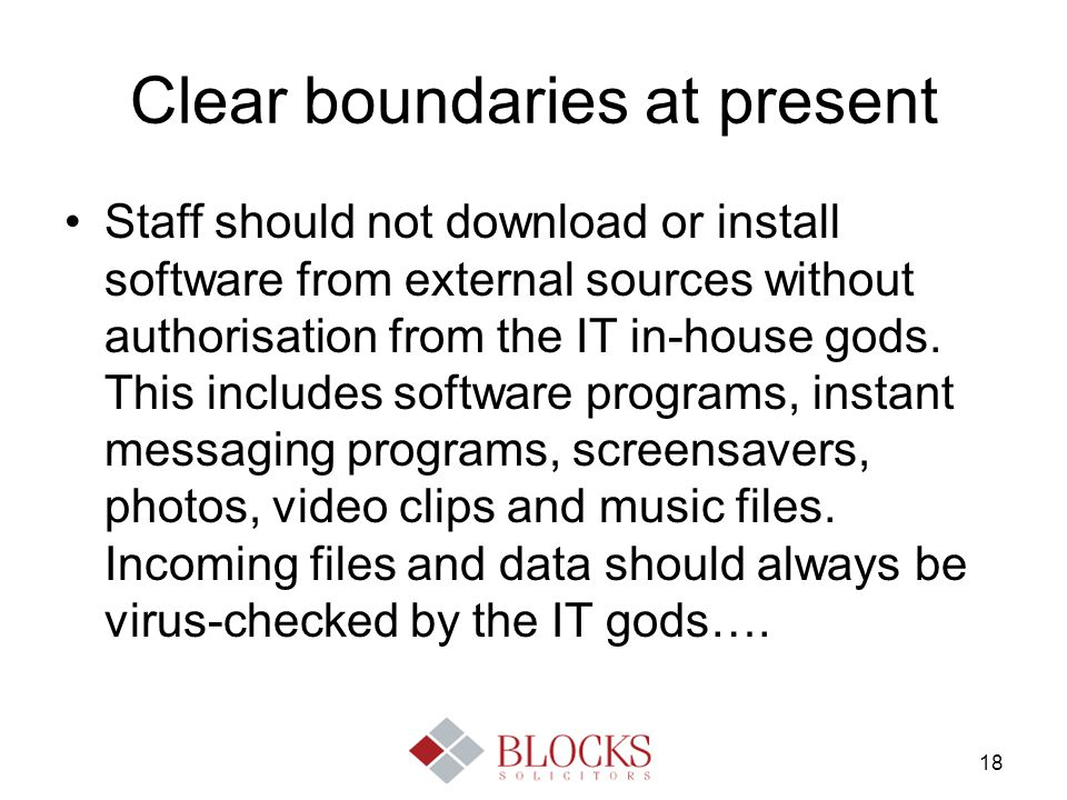 18 Clear boundaries at present Staff should not download or install software from external sources without authorisation from the IT in-house gods. Th