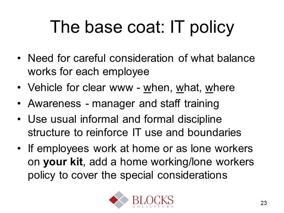 23 The base coat: IT policy Need for careful consideration of what balance works for each employee Vehicle for clear www - when, what, where Awareness