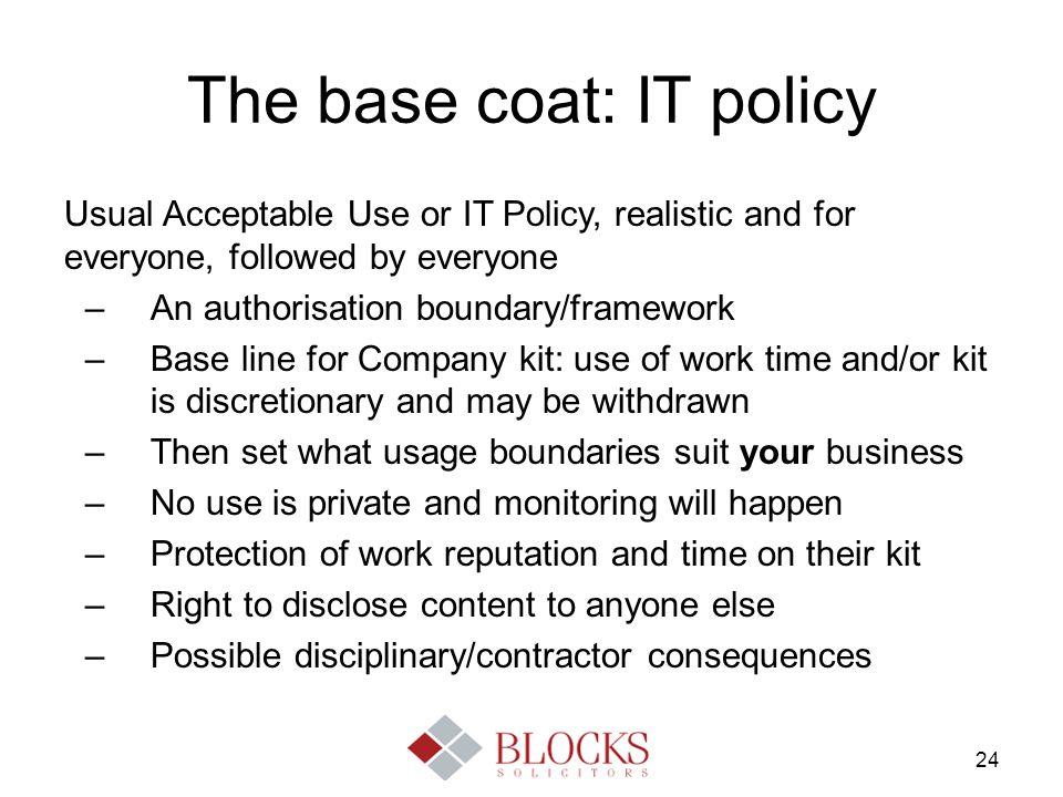 24 The base coat: IT policy Usual Acceptable Use or IT Policy, realistic and for everyone, followed by everyone –An authorisation boundary/framework –