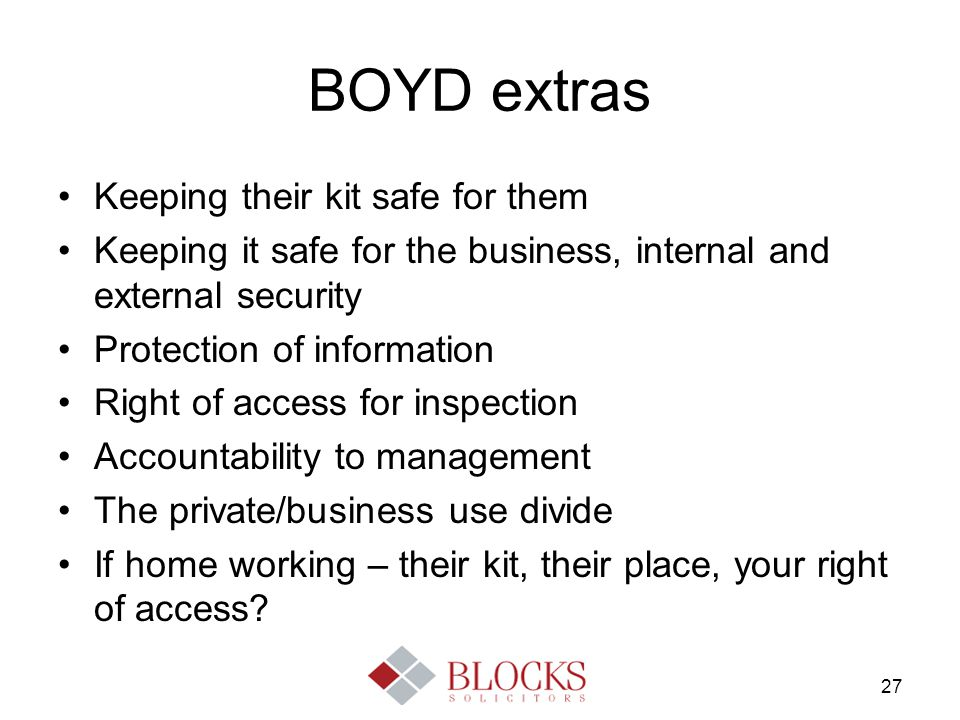 27 BOYD extras Keeping their kit safe for them Keeping it safe for the business, internal and external security Protection of information Right of acc