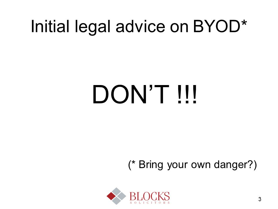3 Initial legal advice on BYOD* DON'T !!! (* Bring your own danger?)