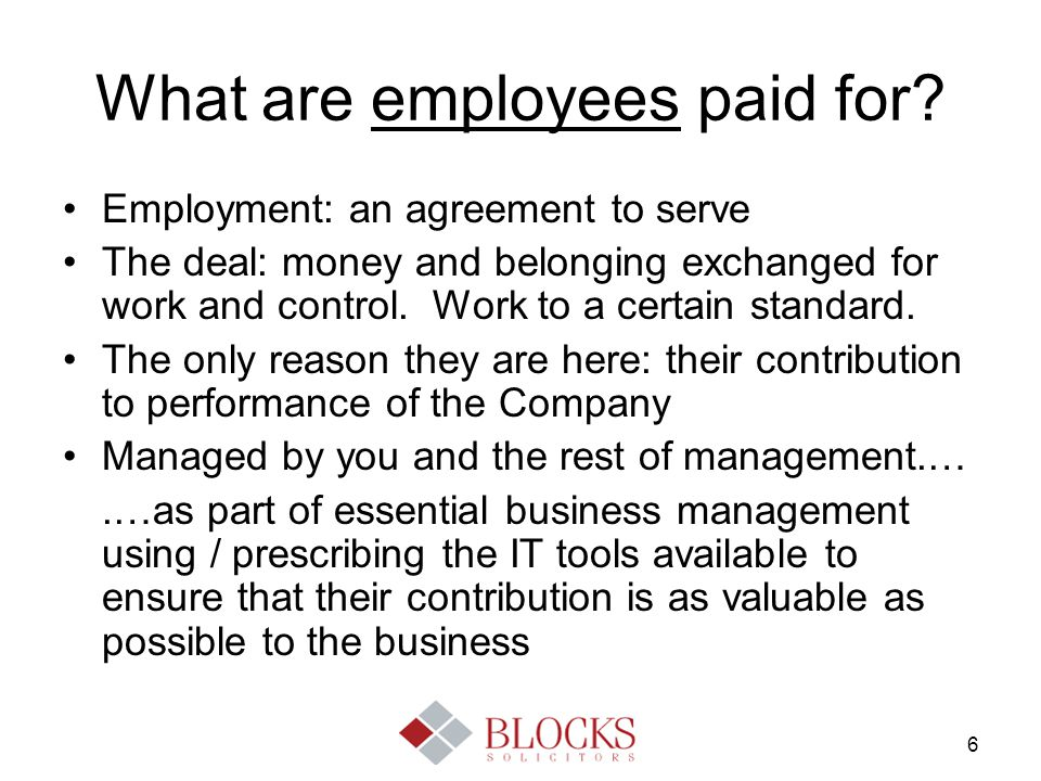 6 What are employees paid for? Employment: an agreement to serve The deal: money and belonging exchanged for work and control. Work to a certain stand