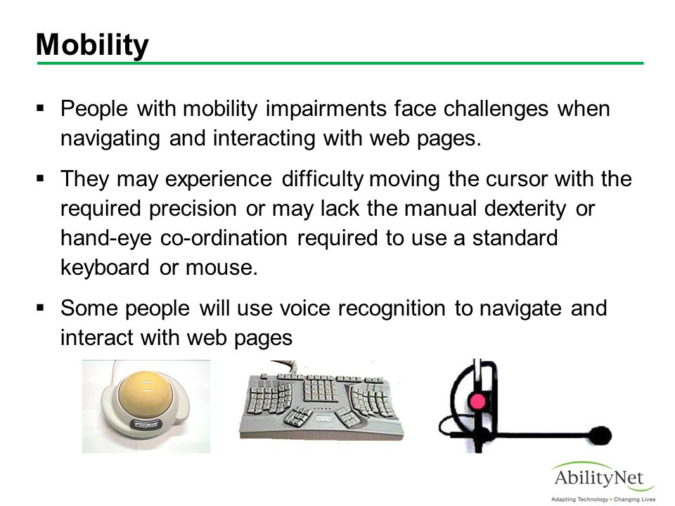 Mobility  People with mobility impairments face challenges when navigating and interacting with web pages.