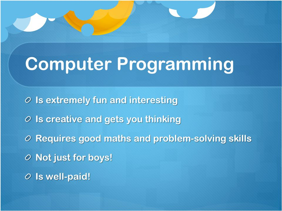 Computer Programming Is extremely fun and interesting Is creative and gets you thinking Requires good maths and problem-solving skills Not just for boys.