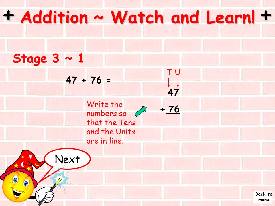 Back to menu 36 + 43 = 30 + 40 = 70 6 + 3 = 9 Add the tens together and then the units. + Addition ~ Watch and Learn! + Stage 2 ~ 2 70 + 9= 79 So 36 +