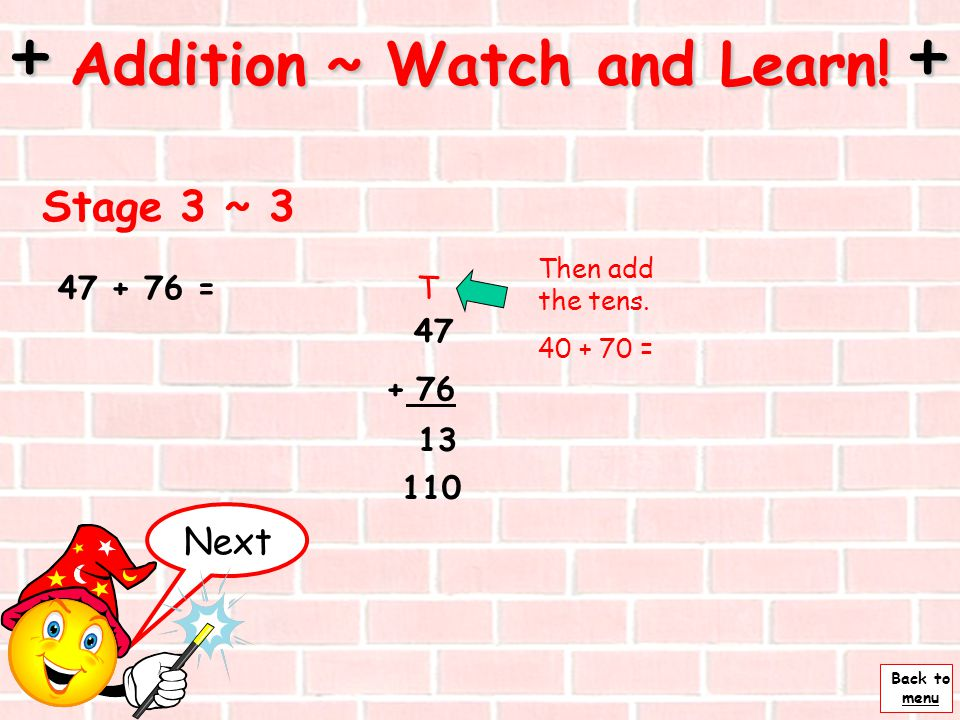 Back to menu 47 + 76 Start by adding the the units. 7 + 6 = U 13 Next Stage 3 ~ 2 + Addition ~ Watch and Learn! + 47 + 76 =