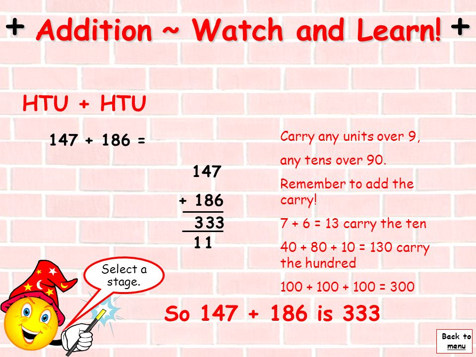Back to menu 47 + 36 = + Addition ~ Watch and Learn! + Stage 4 ~ 3 3 1 Now add the tens 40 + 30 = 70 T Remember there is one ten here to add too. 7 te
