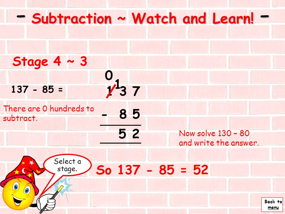 Back to menu Next - Subtraction ~ Watch and Learn! - Stage 4 ~ 2 137 - 85 = 1 3 7 - 8 5 Subtract the units first. 7 – 5 = And write under the units. 2