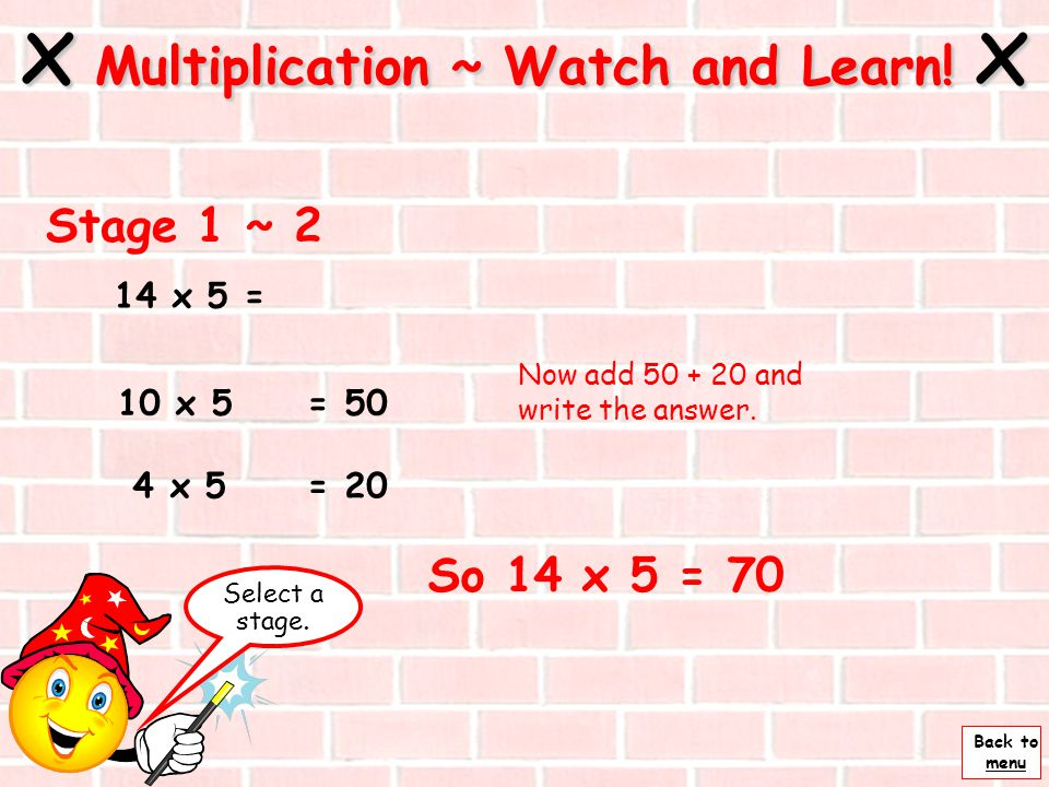 Back to menu x Multiplication ~ Watch and Learn! x Stage 1 ~ 1 = 4 x 5 = 10 x 5 14 x 5 = Next Partition the 14 into 2 parts, tens and units.