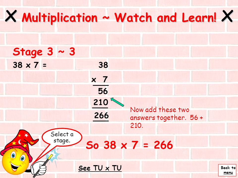 Back to menu 38 x 7 = Next x Multiplication ~ Watch and Learn! x Stage 3 ~ 2 38 x 7 56 210 Multiply the tens by 7 7 x 30 = 210 Multiply the units by 7