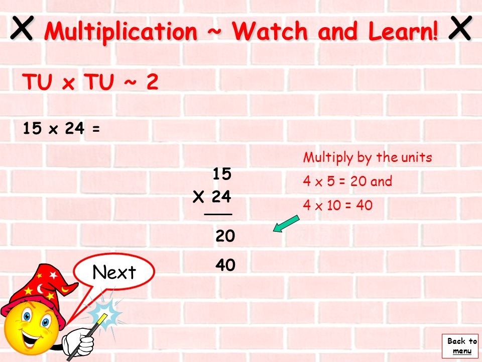 Back to menu 15 x 24 = x Multiplication ~ Watch and Learn! x TU x TU ~ 1 15 x 24 Set the sum out like this so that the numbers are in the correct colu