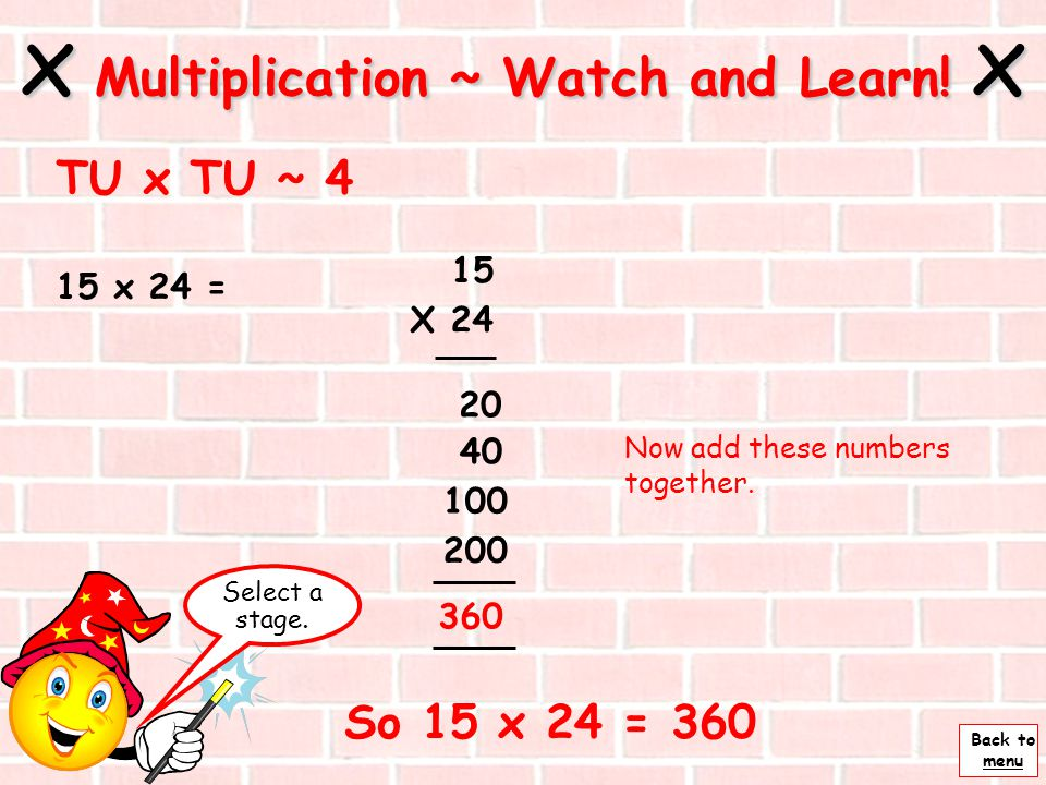Back to menu 15 x 24 = Next x Multiplication ~ Watch and Learn! x TU x TU ~ 3 X 24 20 40 Multiply by tens 20 x 5 = 100 and 20 x 10 = 200 15 100 200