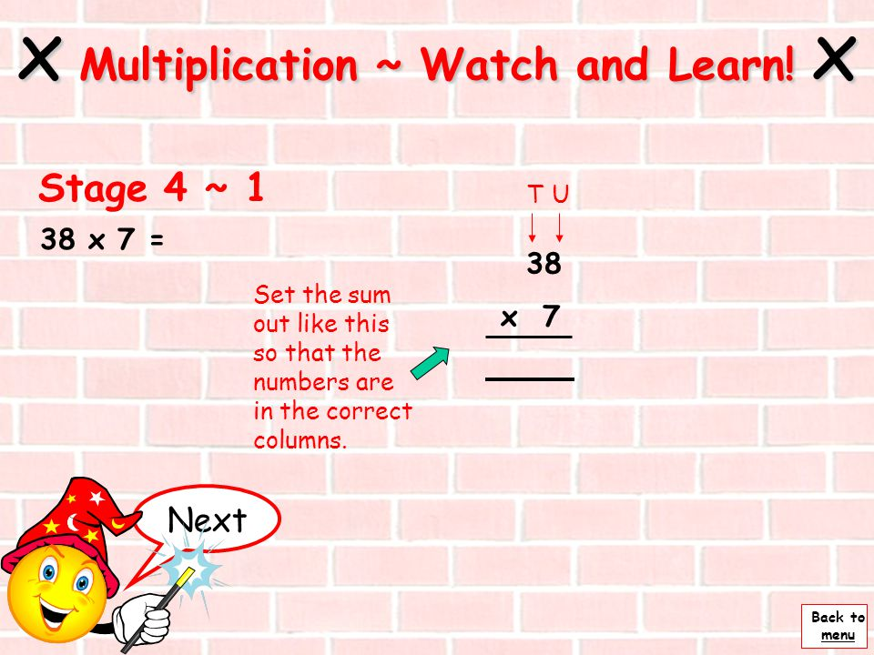Back to menu 15 x 24 = x Multiplication ~ Watch and Learn! x TU x TU ~ 4 Now add these numbers together. So 15 x 24 = 360 X 24 20 40 15 100 200 360 Se
