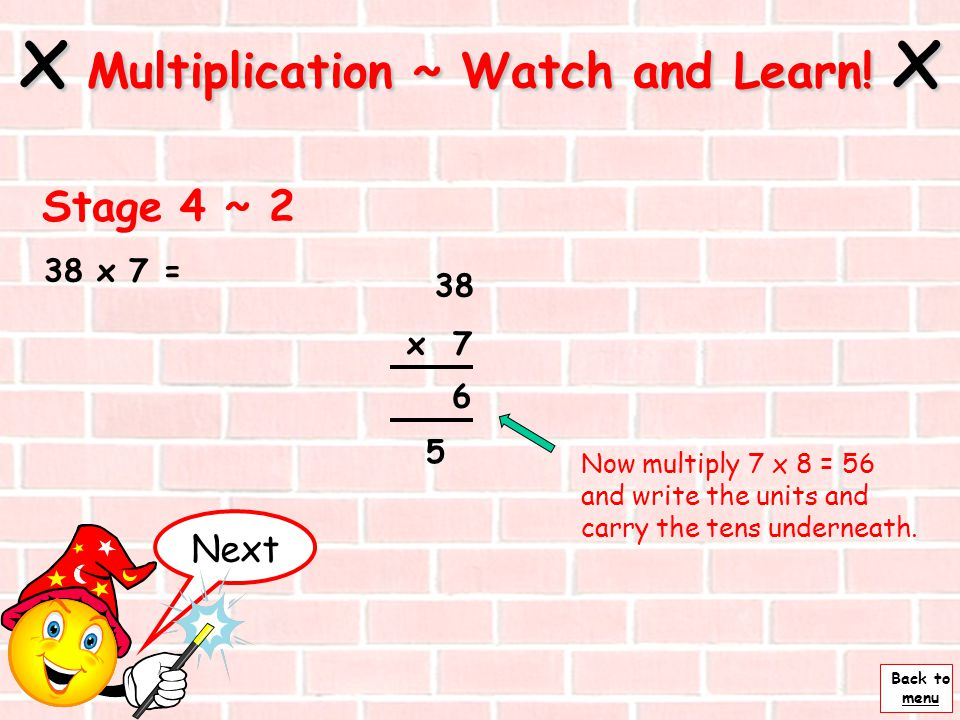 Back to menu 38 x 7 = Next x Multiplication ~ Watch and Learn! x Stage 4 ~ 1 38 x 7 Set the sum out like this so that the numbers are in the correct c