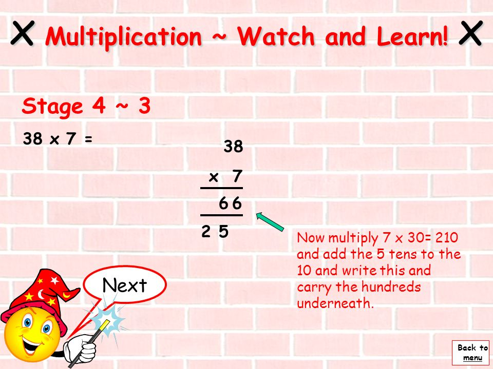 Back to menu 38 x 7 = Next x Multiplication ~ Watch and Learn! x Stage 4 ~ 2 38 x 7 Now multiply 7 x 8 = 56 and write the units and carry the tens und