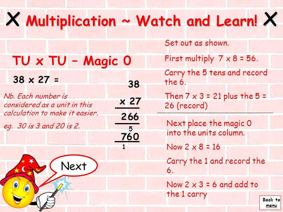 Back to menu 38 x 7 = x Multiplication ~ Watch and Learn! x Stage 4 ~ 4 38 x 7 Now put the hundreds into the answer 6 5 6 2 2 So 38 x 7 = 266 Select a