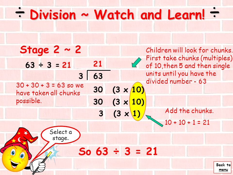 Back to menu 63 ÷ 3 = Next ÷ Division ~ Watch and Learn! ÷ 3 63 Stage 2 ~ 1 - chunking Two ways to set out or