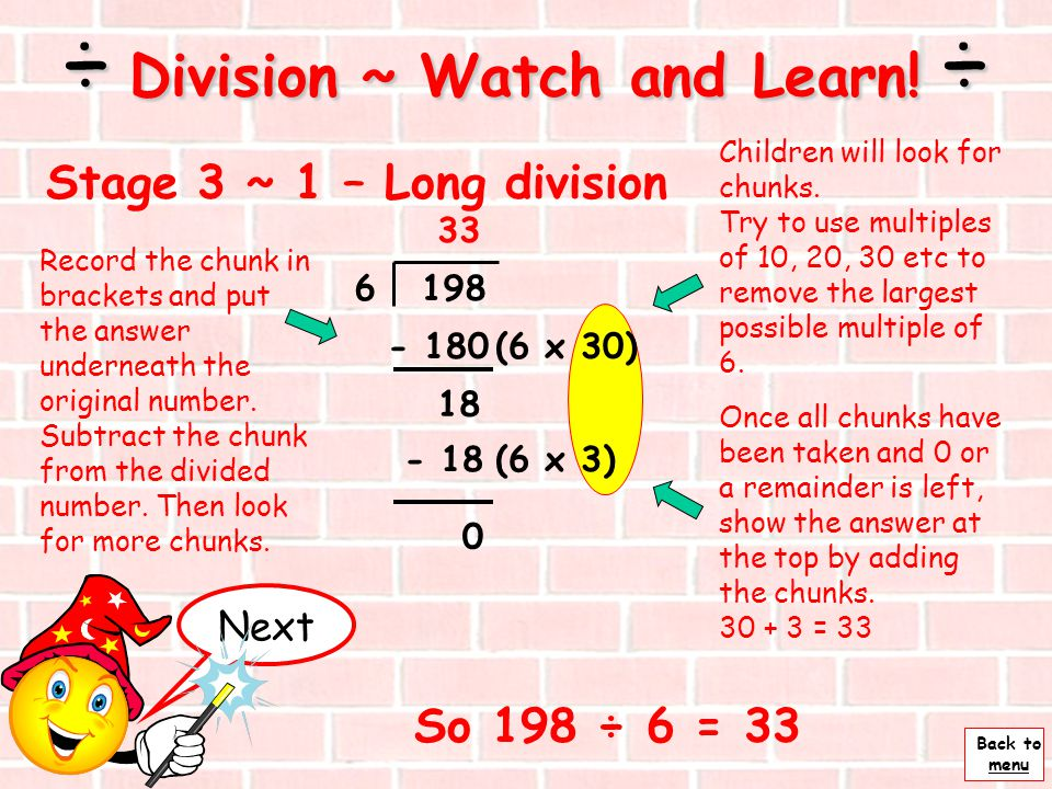 Back to menu Children will look for chunks. First take chunks (multiples) of 10,then 5 and then single units until you have the divided number - 63 63