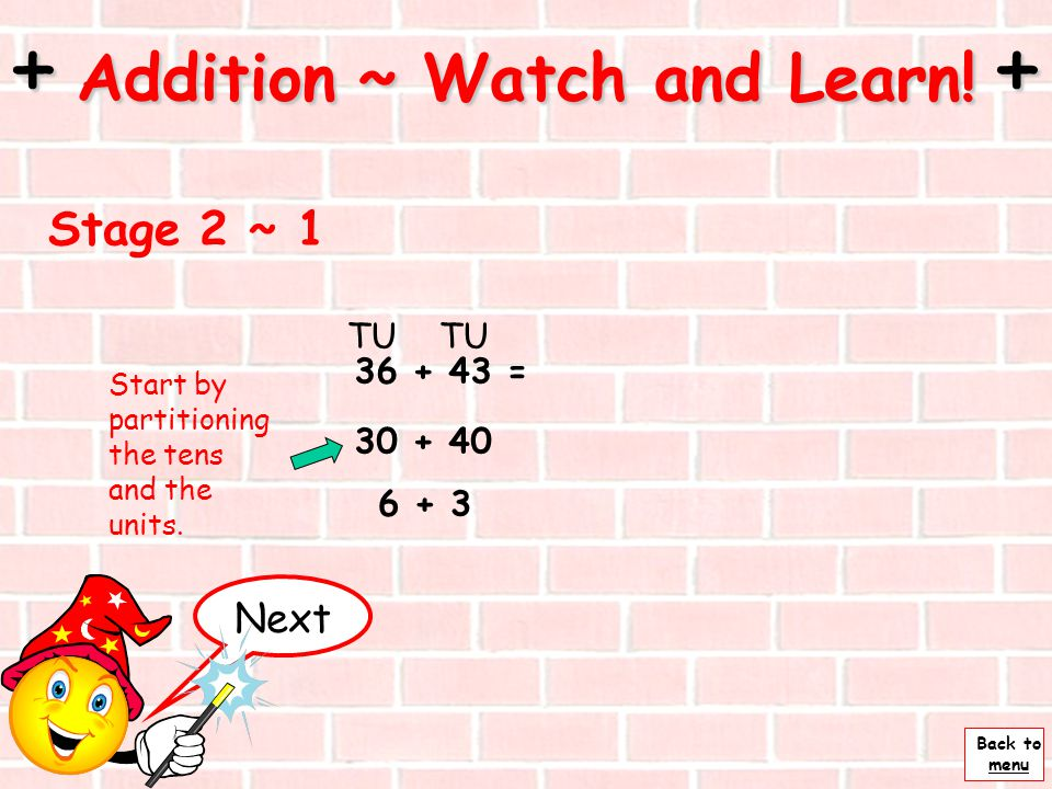 Back to menu + Addition ~ Watch and Learn! + Stage 1 ~ 3 22 + 33 = ______________________________ 33 +10 +1 43555453 Then add 2 units U So 22 + 33 is