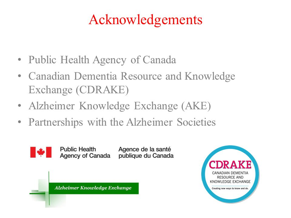 Acknowledgements Public Health Agency of Canada Canadian Dementia Resource and Knowledge Exchange (CDRAKE) Alzheimer Knowledge Exchange (AKE) Partnerships with the Alzheimer Societies