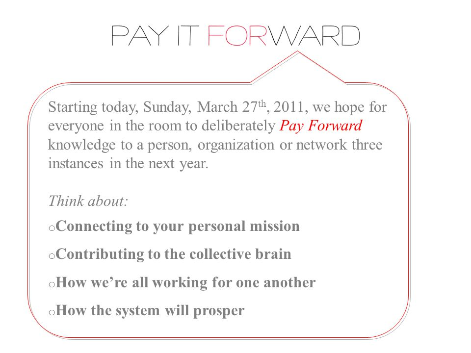 Starting today, Sunday, March 27 th, 2011, we hope for everyone in the room to deliberately Pay Forward knowledge to a person, organization or network three instances in the next year.