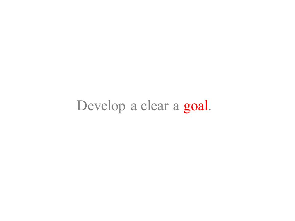 Develop a clear a goal.