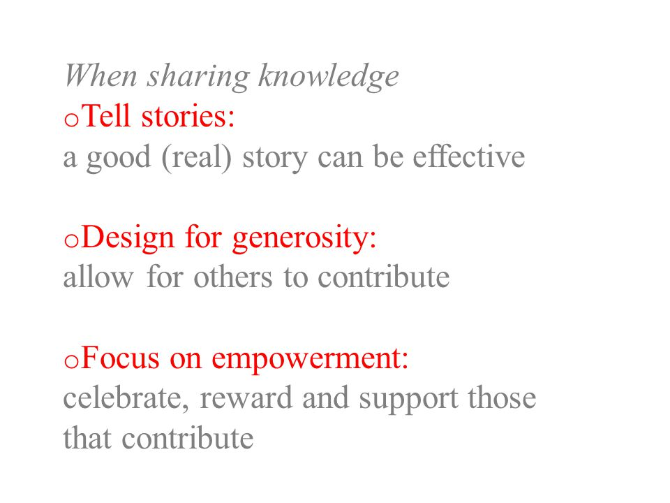 When sharing knowledge o Tell stories: a good (real) story can be effective o Design for generosity: allow for others to contribute o Focus on empowerment: celebrate, reward and support those that contribute