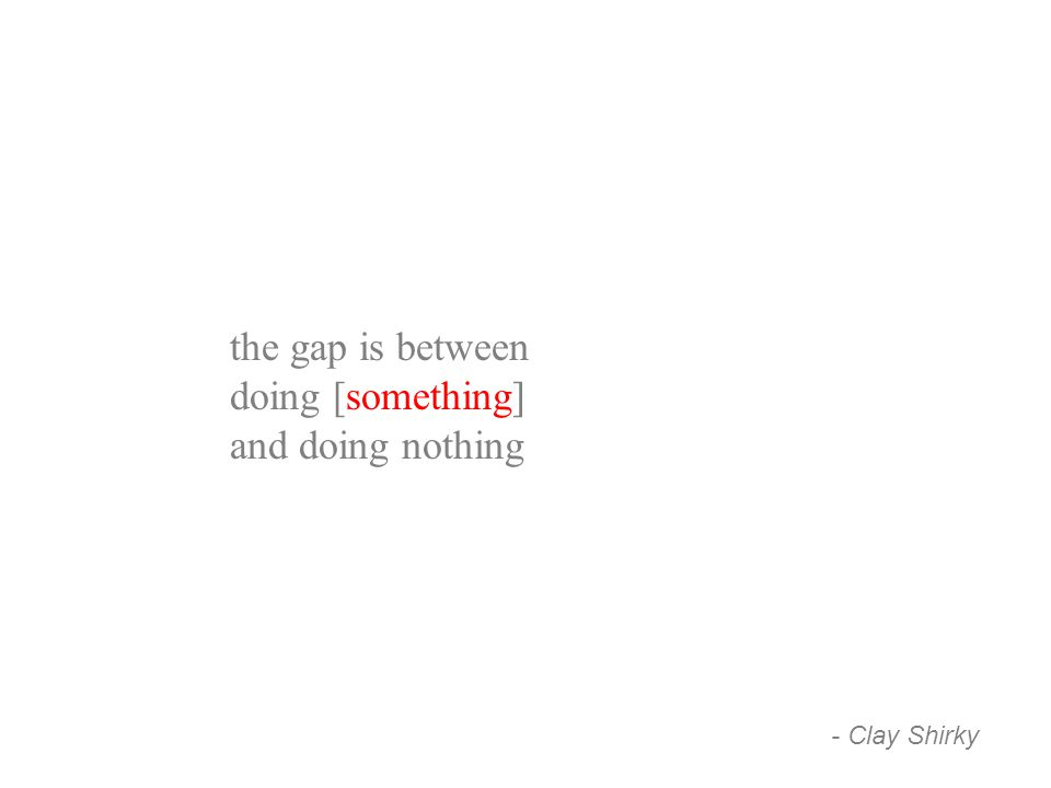 the gap is between doing [something] and doing nothing - Clay Shirky