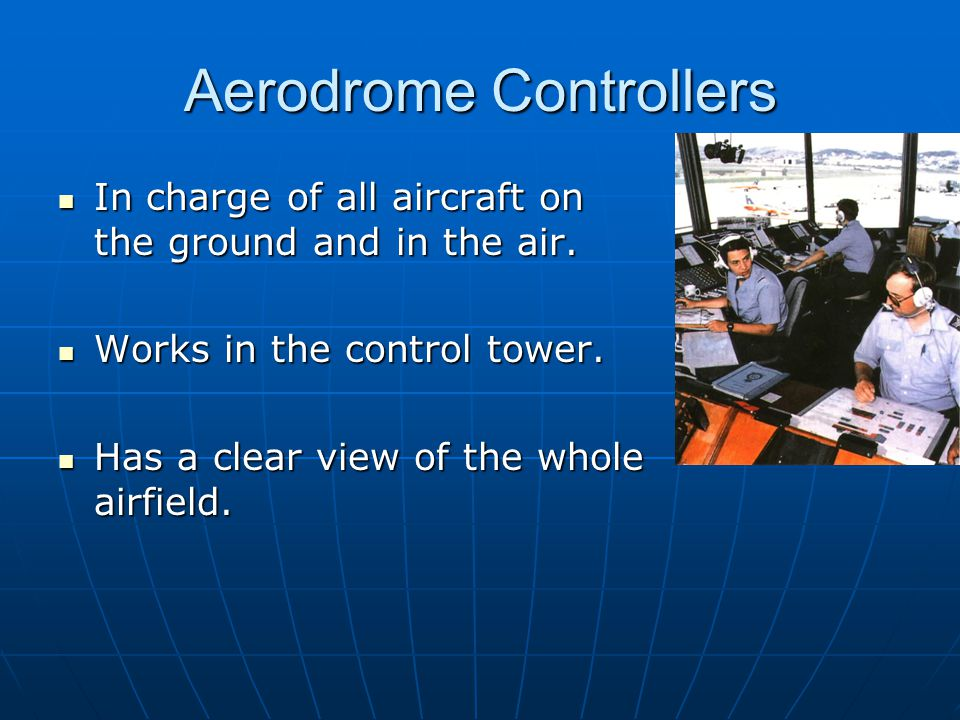 Aerodrome Controllers In charge of all aircraft on the ground and in the air. In charge of all aircraft on the ground and in the air. Works in the con