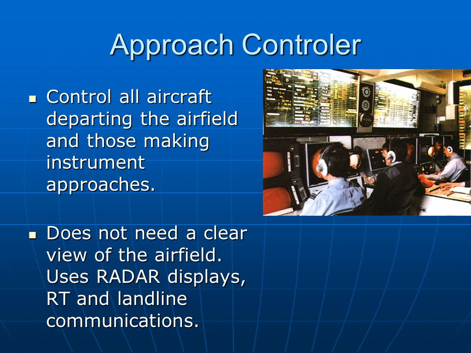 Approach Controler Control all aircraft departing the airfield and those making instrument approaches. Control all aircraft departing the airfield and
