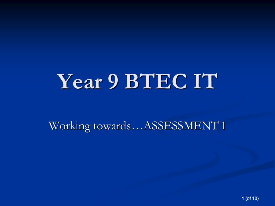 1 (of 10) Year 9 BTEC IT Working towards…ASSESSMENT 1