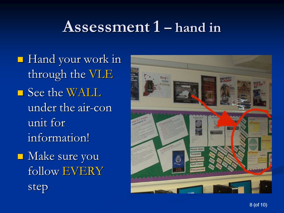 8 (of 10) Assessment 1 – hand in Hand your work in through the VLE Hand your work in through the VLE See the WALL under the air-con unit for information.