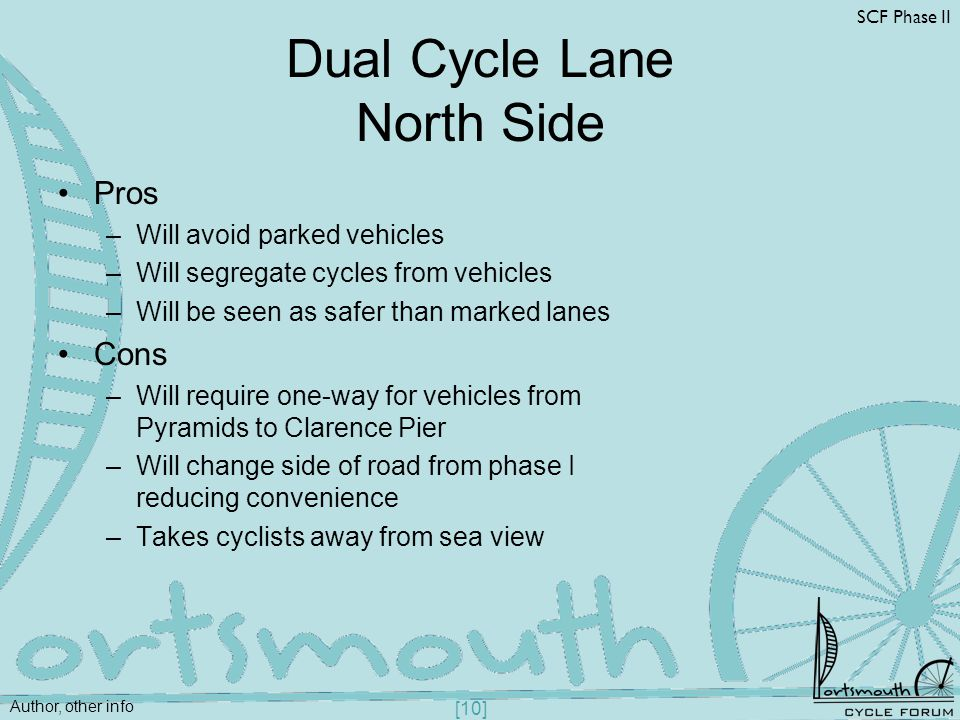 Author, other info SCF Phase II [10] Dual Cycle Lane North Side Pros –Will avoid parked vehicles –Will segregate cycles from vehicles –Will be seen as