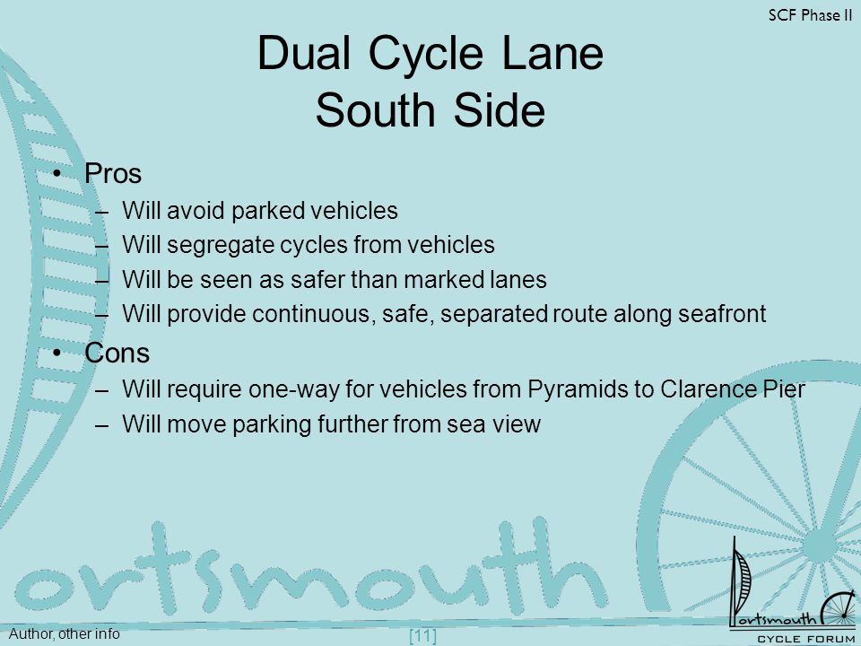 Author, other info SCF Phase II [11] Dual Cycle Lane South Side Pros –Will avoid parked vehicles –Will segregate cycles from vehicles –Will be seen as