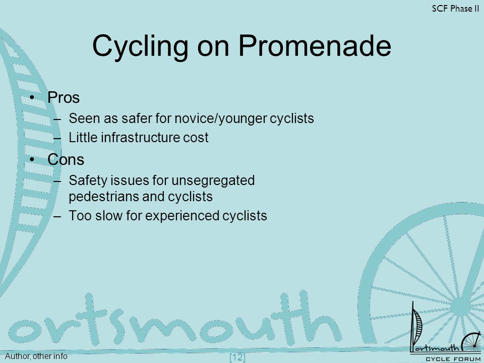 Author, other info SCF Phase II [12] Cycling on Promenade Pros –Seen as safer for novice/younger cyclists –Little infrastructure cost Cons –Safety iss