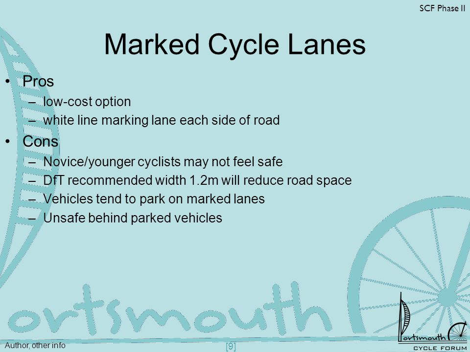 Author, other info SCF Phase II [9] Marked Cycle Lanes Pros –low-cost option –white line marking lane each side of road Cons –Novice/younger cyclists