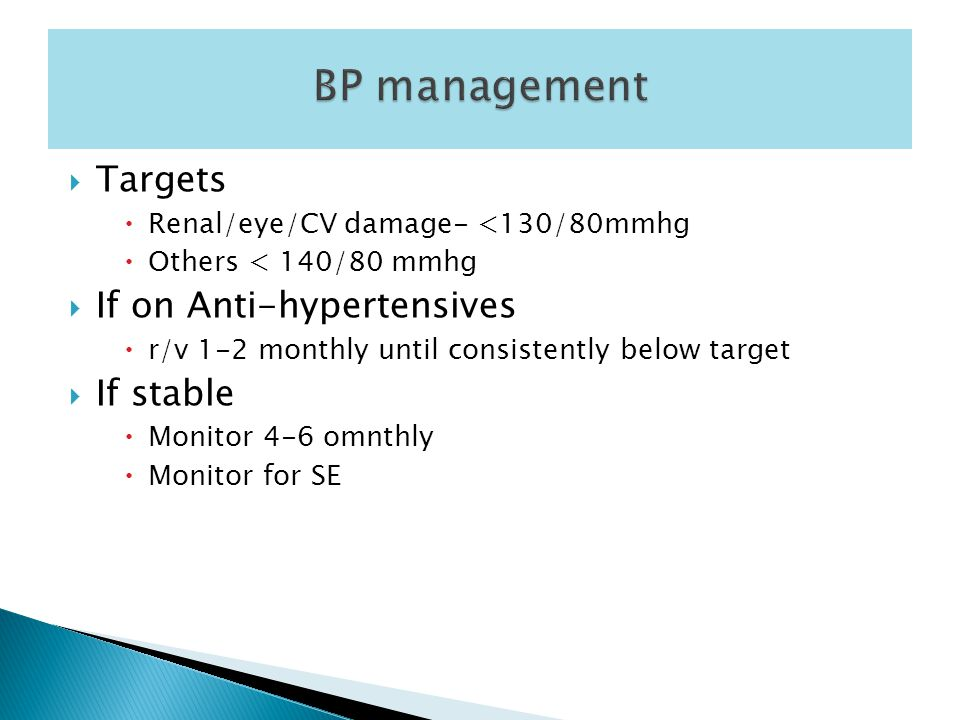  Targets  Renal/eye/CV damage- <130/80mmhg  Others < 140/80 mmhg  If on Anti-hypertensives  r/v 1-2 monthly until consistently below target  If stable  Monitor 4-6 omnthly  Monitor for SE