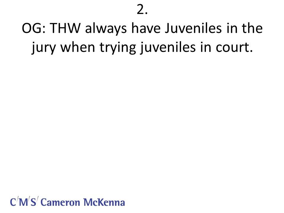 2. OG: THW always have Juveniles in the jury when trying juveniles in court.