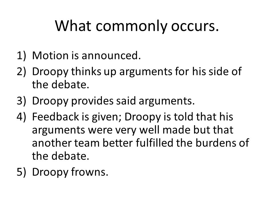 What commonly occurs. 1)Motion is announced. 2)Droopy thinks up arguments for his side of the debate. 3)Droopy provides said arguments. 4)Feedback is