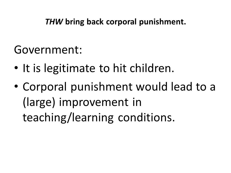 THW bring back corporal punishment.Government: It is legitimate to hit children.