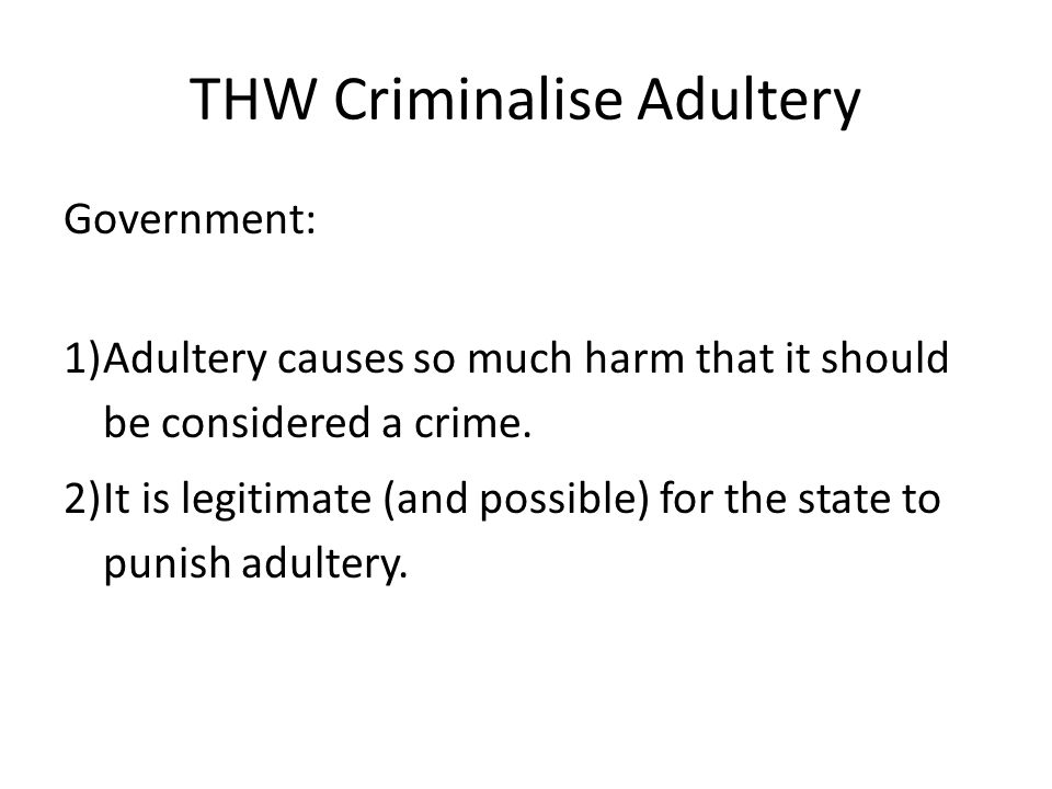 THW Criminalise Adultery Government: 1)Adultery causes so much harm that it should be considered a crime.