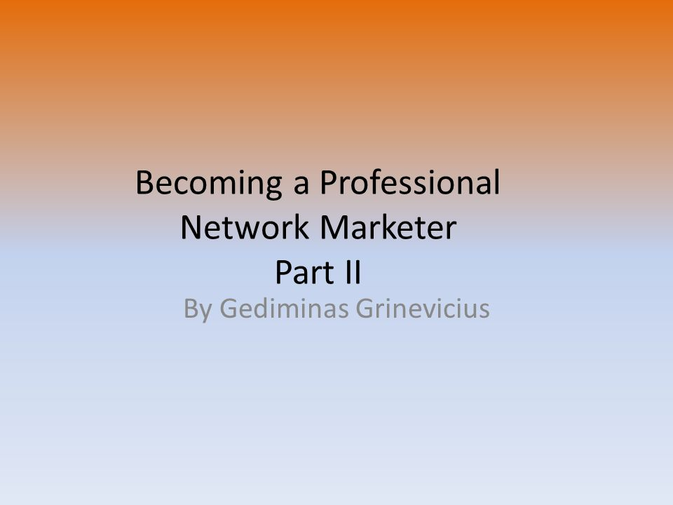Becoming a Professional Network Marketer Part II By Gediminas Grinevicius
