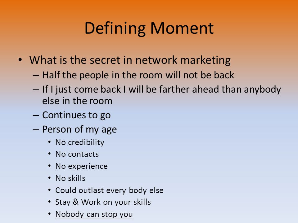 Defining Moment What is the secret in network marketing – Half the people in the room will not be back – If I just come back I will be farther ahead than anybody else in the room – Continues to go – Person of my age No credibility No contacts No experience No skills Could outlast every body else Stay & Work on your skills Nobody can stop you