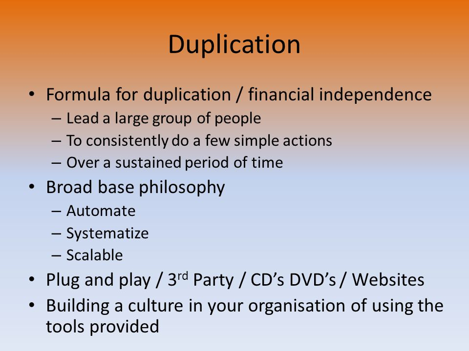 Duplication Formula for duplication / financial independence – Lead a large group of people – To consistently do a few simple actions – Over a sustained period of time Broad base philosophy – Automate – Systematize – Scalable Plug and play / 3 rd Party / CD's DVD's / Websites Building a culture in your organisation of using the tools provided