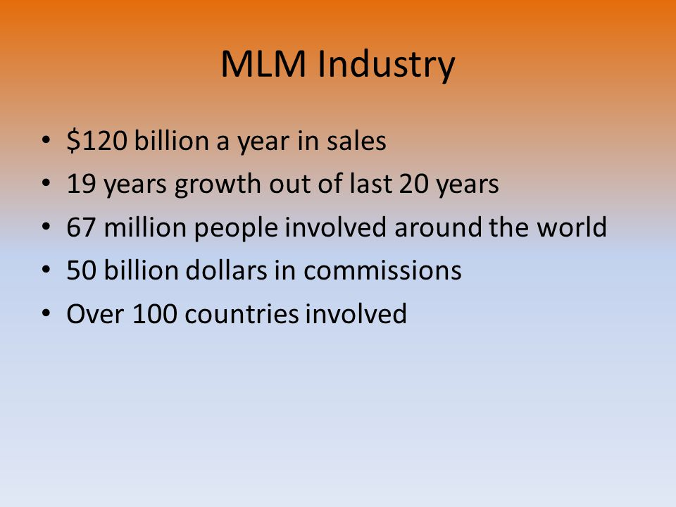 MLM Industry $120 billion a year in sales 19 years growth out of last 20 years 67 million people involved around the world 50 billion dollars in commissions Over 100 countries involved