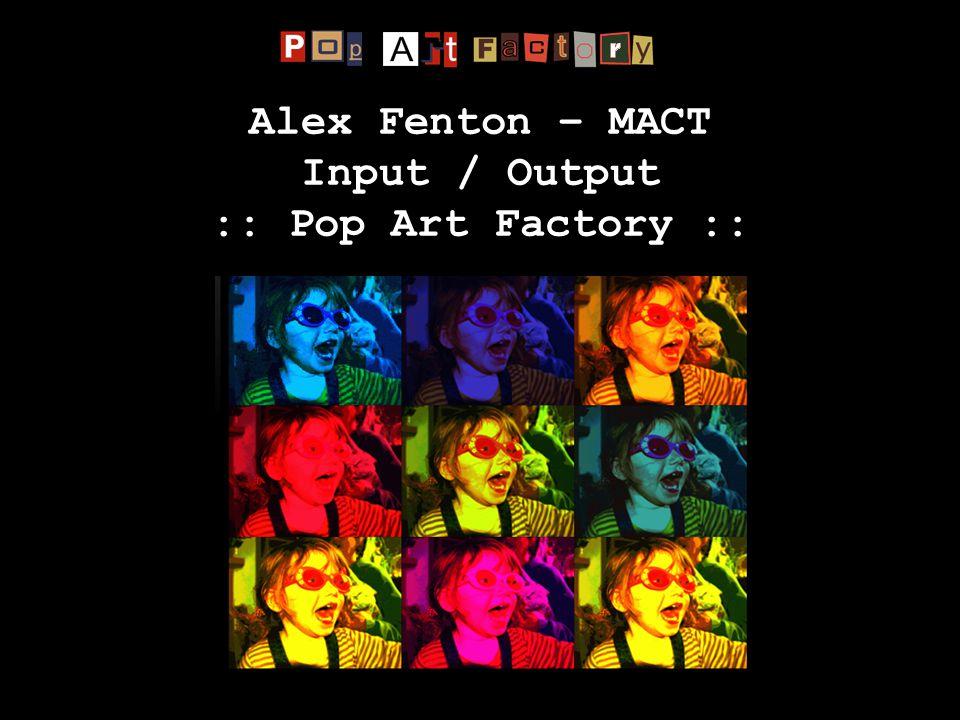 Alex Fenton – MACT Input / Output :: Pop Art Factory ::