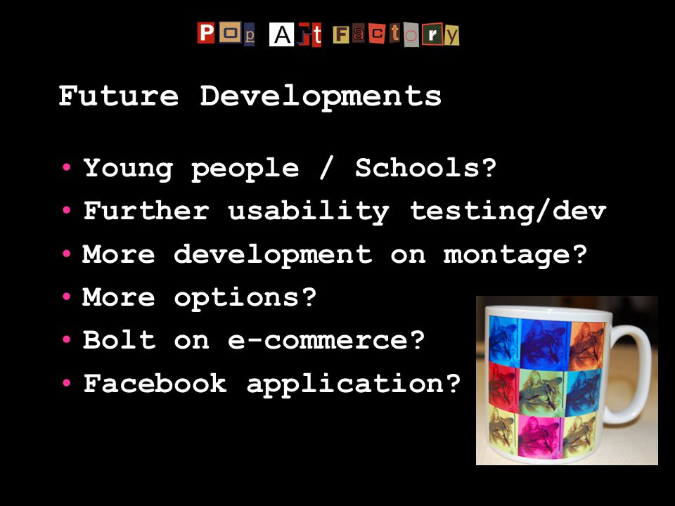 Future Developments Young people / Schools? Further usability testing/dev More development on montage? More options? Bolt on e-commerce? Facebook appl
