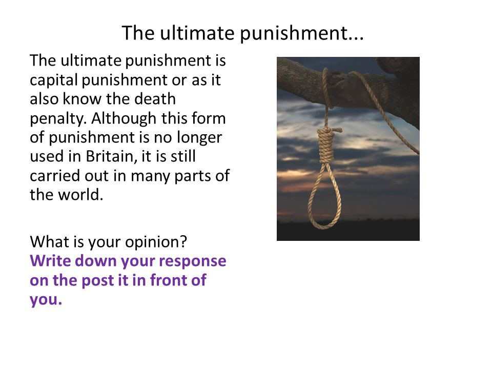 The ultimate punishment... The ultimate punishment is capital punishment or as it also know the death penalty. Although this form of punishment is no