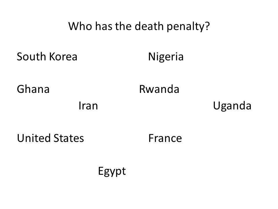 Who has the death penalty South Korea Nigeria Ghana Rwanda Iran Uganda United States France Egypt